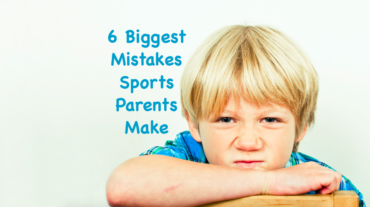 6 Biggest Mistakes Sports Parents Make