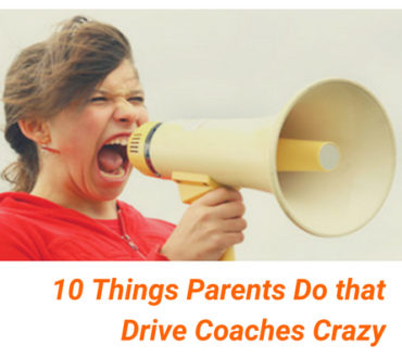 10 Things Parents Do that Drive Coaches Crazy
